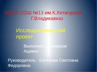 МБОУ СОШ №13 им.К.Хетагурова Г.Владикавказ Исследовательский проект Выполнил