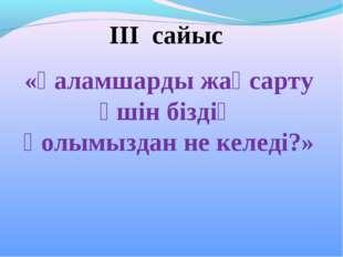 ІІІ сайыс «Ғаламшарды жақсарту үшін біздің қолымыздан не келеді?»