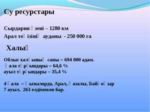 Су ресурстары  Сырдария өзені – 1280 км Арал теңізінің ауданы - 250000 га О