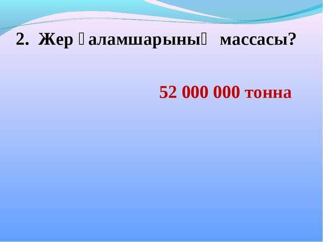 2. Жер ғаламшарының массасы? 52 000 000 тонна