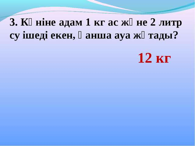 3. Күніне адам 1 кг ас және 2 литр су ішеді екен, қанша ауа жұтады? 12 кг