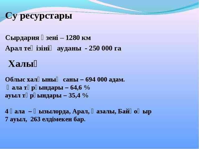 Су ресурстары  Сырдария өзені – 1280 км Арал теңізінің ауданы - 250000 га О...