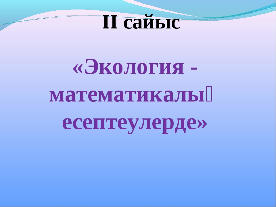 ІІ сайыс «Экология - математикалық есептеулерде»