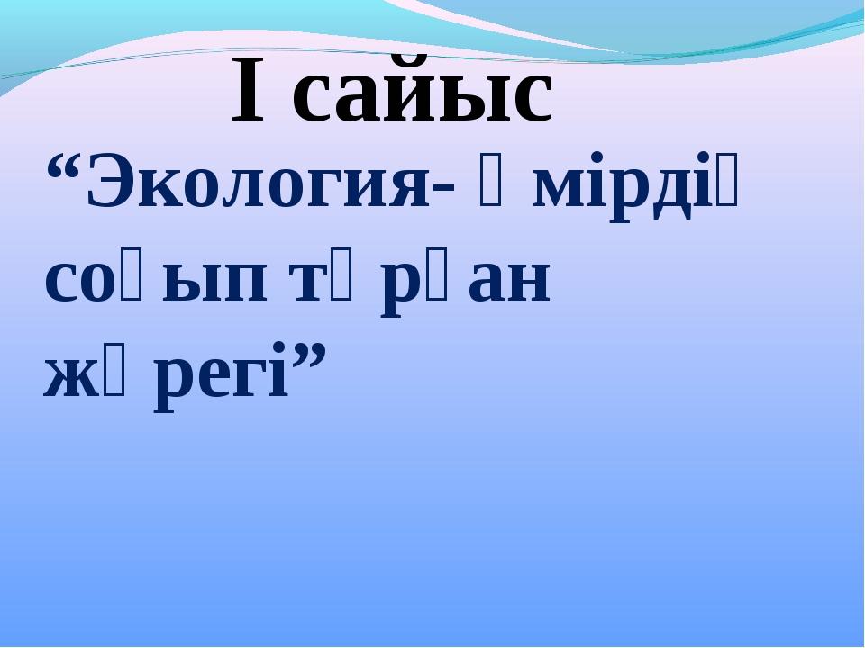 """""""Экология- өмірдің соғып тұрған жүрегі"""" І сайыс"""