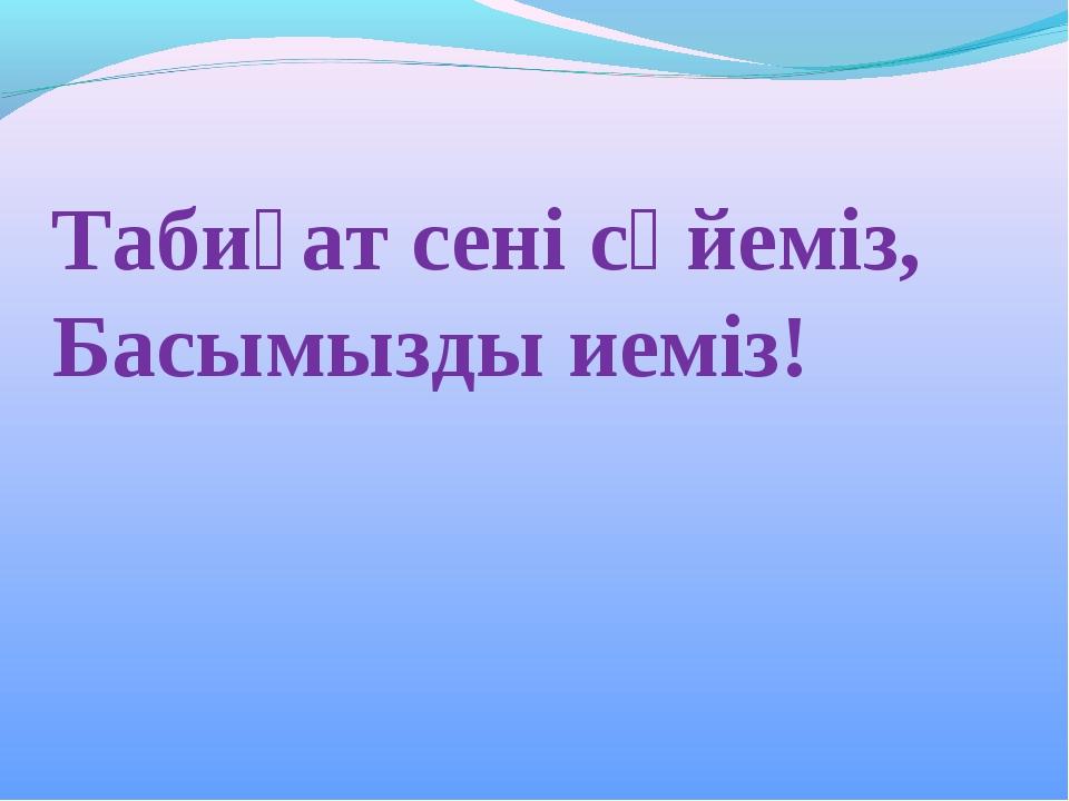Табиғат сені сүйеміз, Басымызды иеміз!