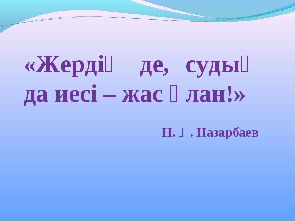 «Жердің де, судың да иесі – жас ұлан!» Н. Ә. Назарбаев