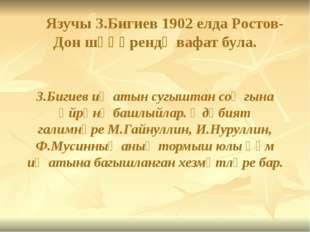 Язучы З.Бигиев 1902 елда Ростов-Дон шәһәрендә вафат була. З.Бигиев иҗатын су