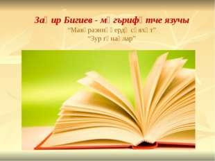 "Заһир Бигиев - мәгърифәтче язучы ""Мавәраэннәһердә сәяхәт"" ""Зур гөнаһлар"""