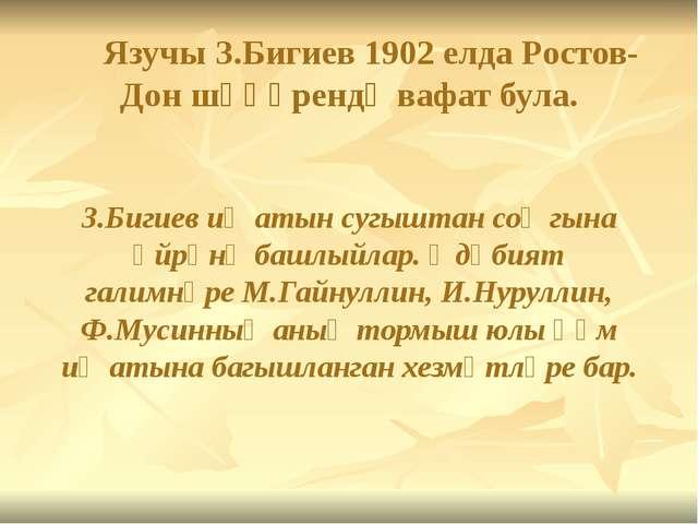 Язучы З.Бигиев 1902 елда Ростов-Дон шәһәрендә вафат була. З.Бигиев иҗатын су...
