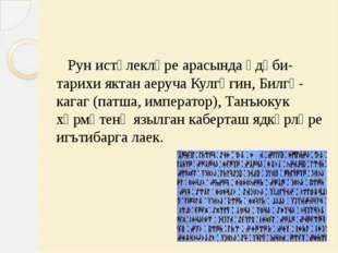 Рун истәлекләре арасында әдәби- тарихи яктан аеруча Кулгәгин, Билгә-кагаг (п
