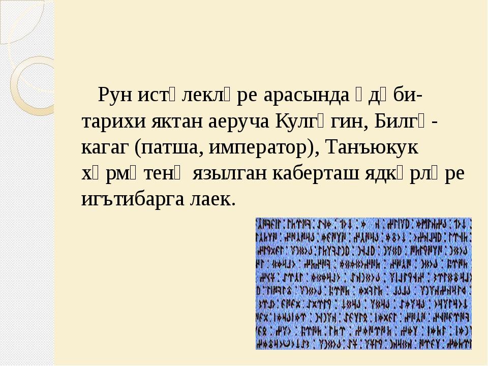 Рун истәлекләре арасында әдәби- тарихи яктан аеруча Кулгәгин, Билгә-кагаг (п...
