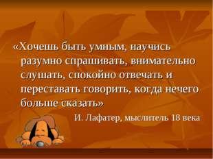 «Хочешь быть умным, научись разумно спрашивать, внимательно слушать, спокойно