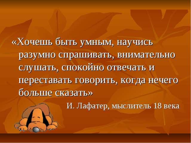 «Хочешь быть умным, научись разумно спрашивать, внимательно слушать, спокойно...