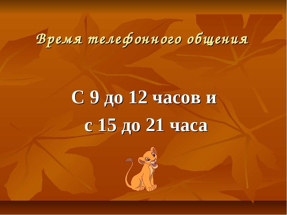 Время телефонного общения С 9 до 12 часов и с 15 до 21 часа