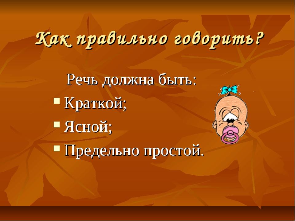 Как правильно говорить? Речь должна быть: Краткой; Ясной; Предельно простой.