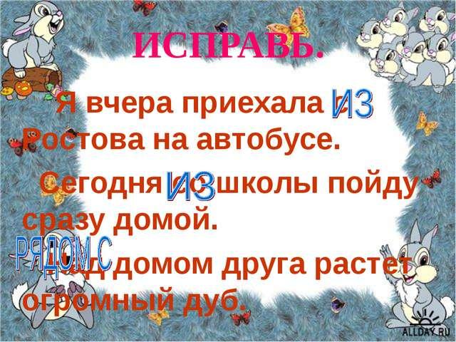ИСПРАВЬ. Я вчера приехала с Ростова на автобусе. Сегодня со школы пойду сразу...