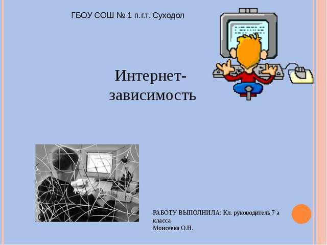 Интернет- зависимость РАБОТУ ВЫПОЛНИЛА: Кл. руководитель 7 а класса Моисеева...