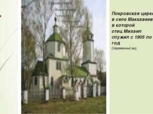 Покровская церковь в селе Маккавееве, в которой отец Михаил служил с 1905 по