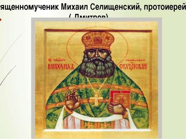 Священномученик Михаил Селищенский, протоиерей ( Дмитрев)