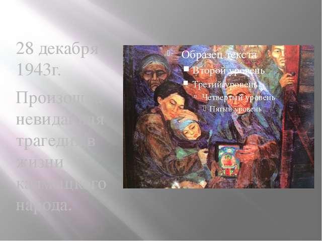 28 декабря 1943г. Произошла невиданная трагедия в жизни калмыцкого народа.
