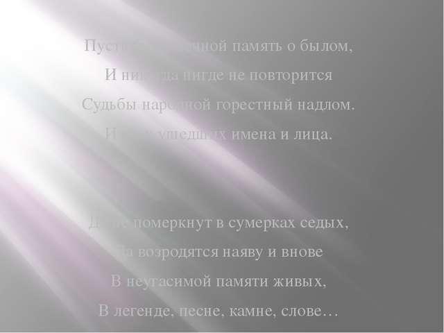 Пусть будет вечной память о былом, И никогда нигде не повторится Судьбы народ...