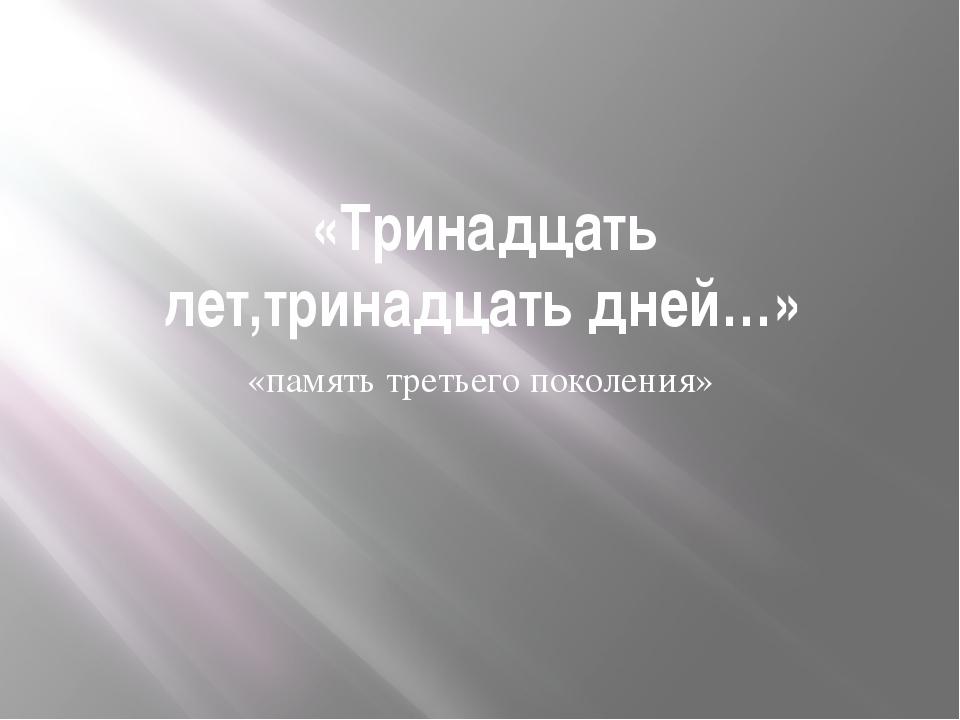 «Тринадцать лет,тринадцать дней…» «память третьего поколения»