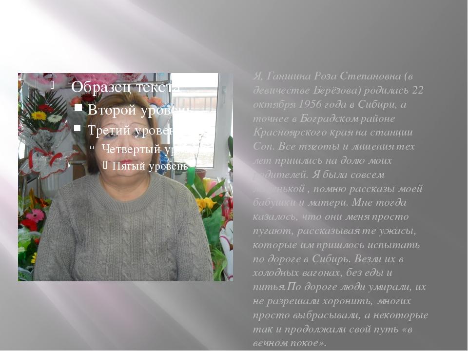 Я, Ганшина Роза Степановна (в девичестве Берёзова) родилась 22 октября 1956 г...