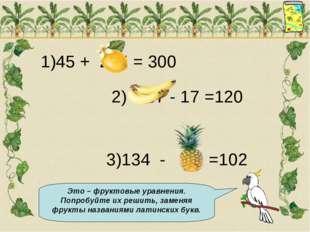 1)45 + 255 = 300 2) 137 - 17 =120 3)134 - 32 =102