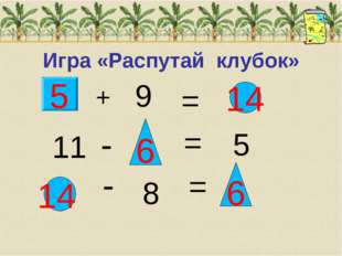 Игра «Распутай клубок» + 9 = 14 11 - 6 = 5 - 8 = 6 14 5