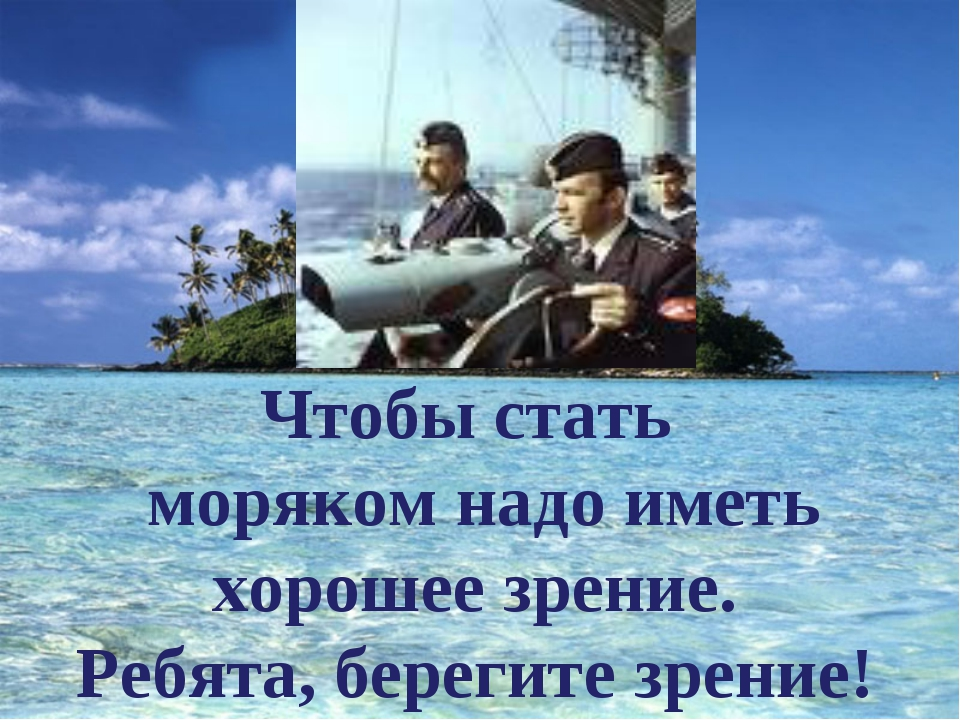 Чтобы стать моряком надо иметь хорошее зрение. Ребята, берегите зрение!