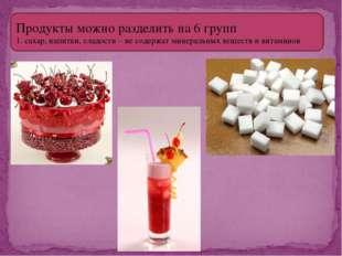 Продукты можно разделить на 6 групп 1. сахар, напитки, сладости – не содержат