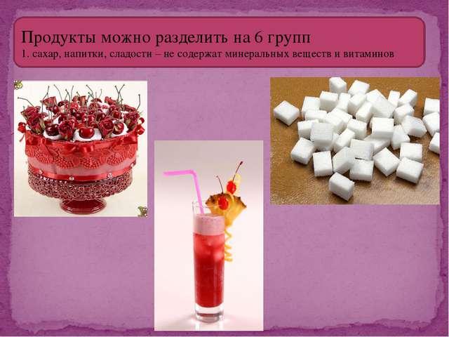 Продукты можно разделить на 6 групп 1. сахар, напитки, сладости – не содержат...