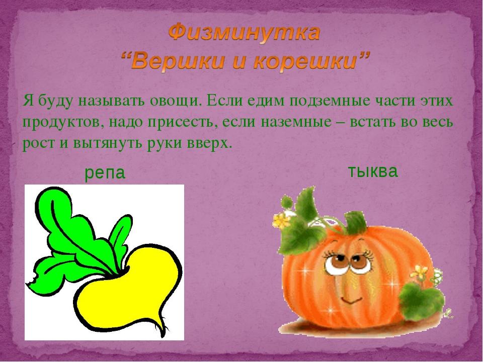 Я буду называть овощи. Если едим подземные части этих продуктов, надо присест...