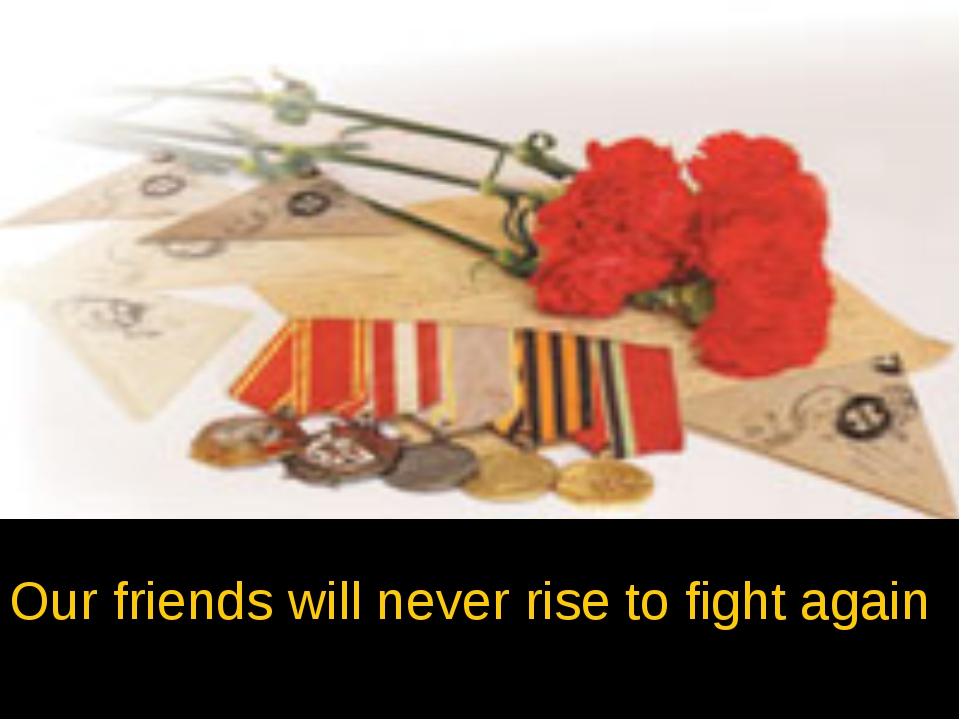 Our friends will never rise to fight again