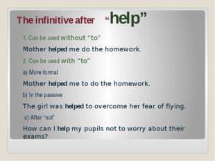 "The infinitive after ""help"" 1. Can be used without ""to"" Mother helped me do t"