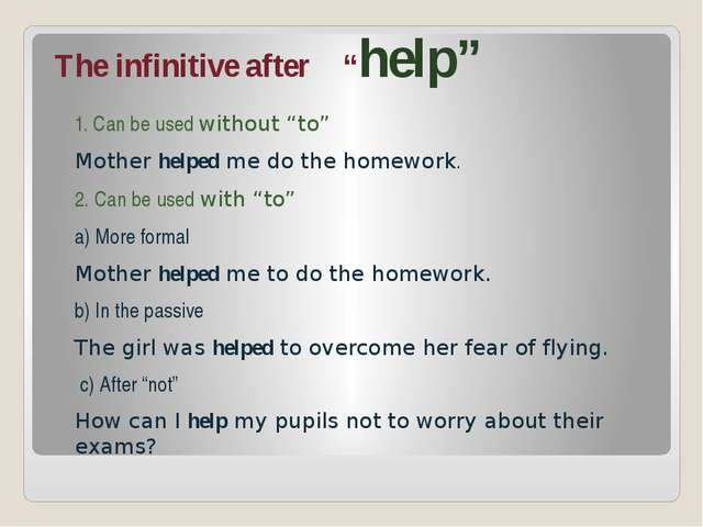 "The infinitive after ""help"" 1. Can be used without ""to"" Mother helped me do t..."