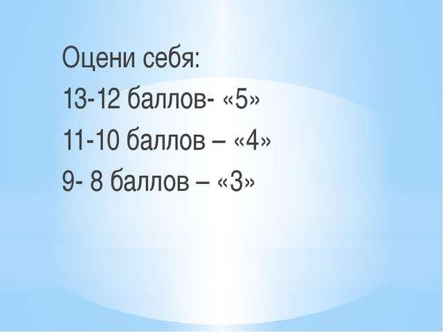 Оцени себя: 13-12 баллов- «5» 11-10 баллов – «4» 9- 8 баллов – «3»