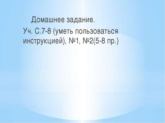 Домашнее задание. Уч. С.7-8 (уметь пользоваться инструкцией), №1, №2(5-8 пр.)
