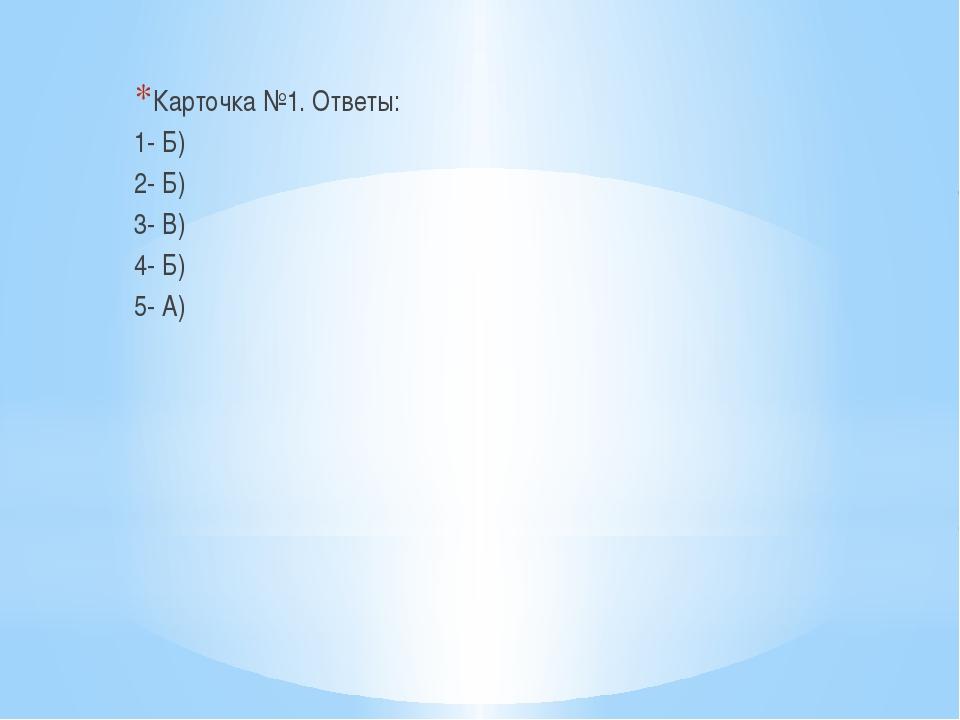 Карточка №1. Ответы: 1- Б) 2- Б) 3- В) 4- Б) 5- А)