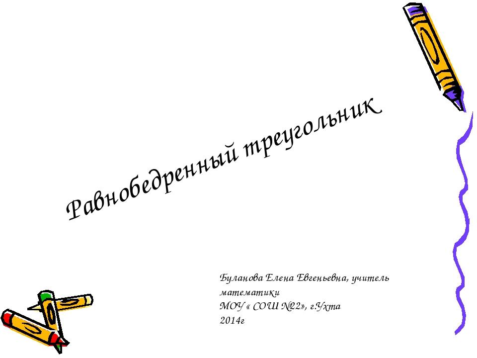 Равнобедренный треугольник Буланова Елена Евгеньевна, учитель математики МОУ...