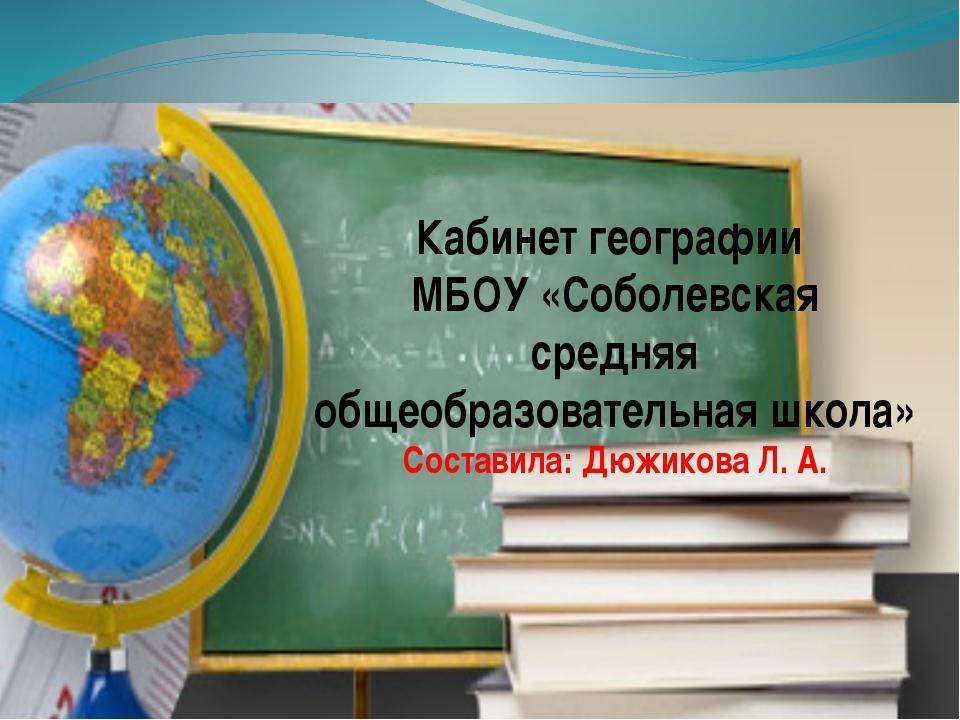 Кабинет географии МБОУ «Соболевская средняя общеобразовательная школа» Состав...