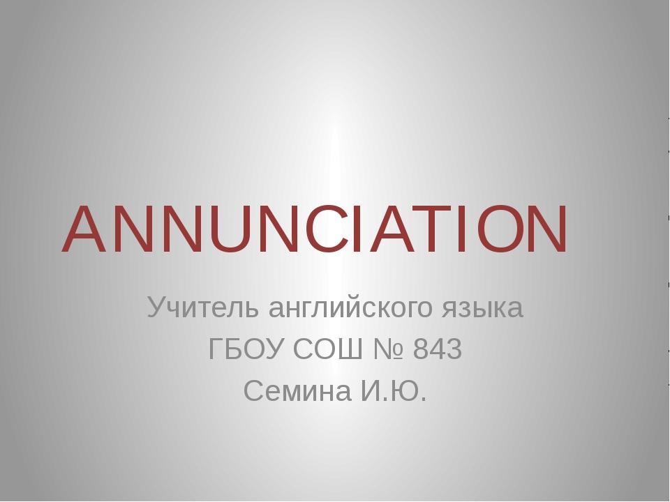 ANNUNCIATION Учитель английского языка ГБОУ СОШ № 843 Семина И.Ю.