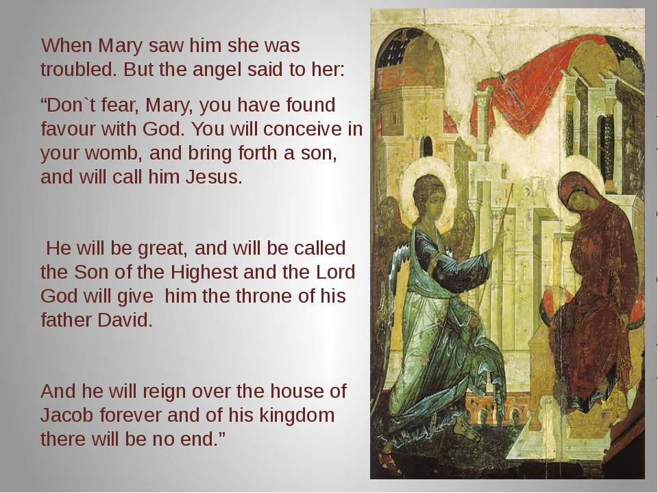 """When Mary saw him she was troubled. But the angel said to her: """"Don`t fear,..."""