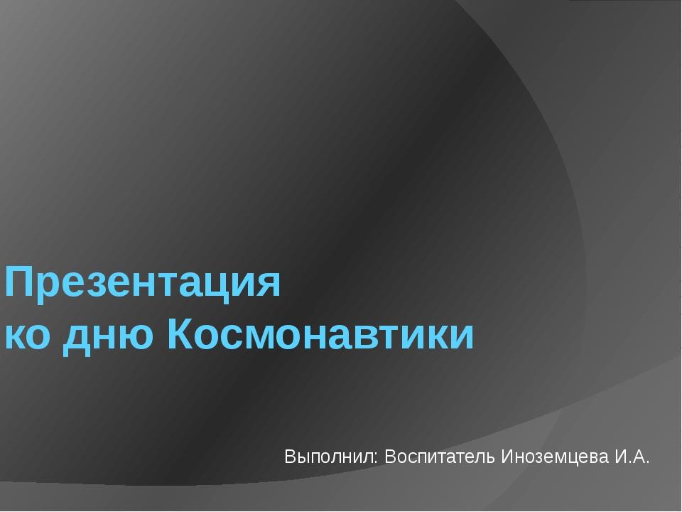 Презентация ко дню Космонавтики Выполнил: Воспитатель Иноземцева И.А.