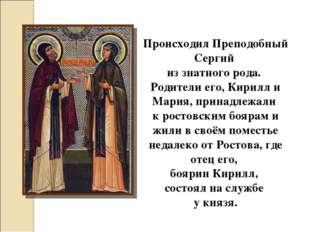 Происходил Преподобный Сергий из знатного рода. Родители его, Кирилл и Мария,