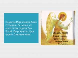Однажды Марии явился Ангел Господень. Он сказал, что скоро от Нее родится Сын