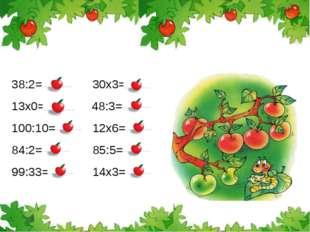 38:2=19 30х3=90 13х0=0 48:3=16 100:10=10 12х6=72 84:2=42 85:5=17 99:33=3 14х3
