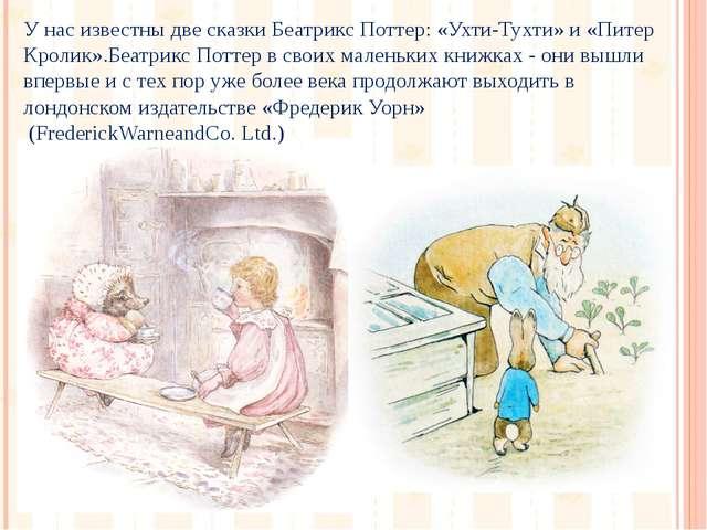 У нас известны две сказки Беатрикс Поттер: «Ухти-Тухти» и «Питер Кролик».Беат...