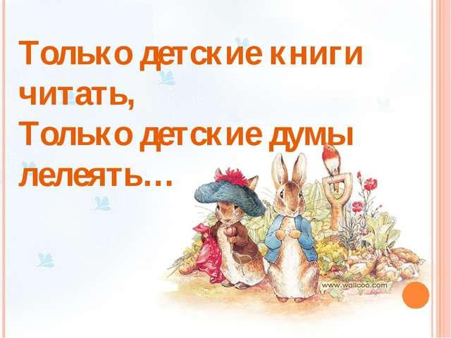 Только детские книги читать, Только детские думы лелеять…