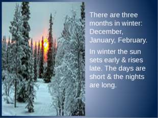 There are three months in winter: December, January, February. In winter the